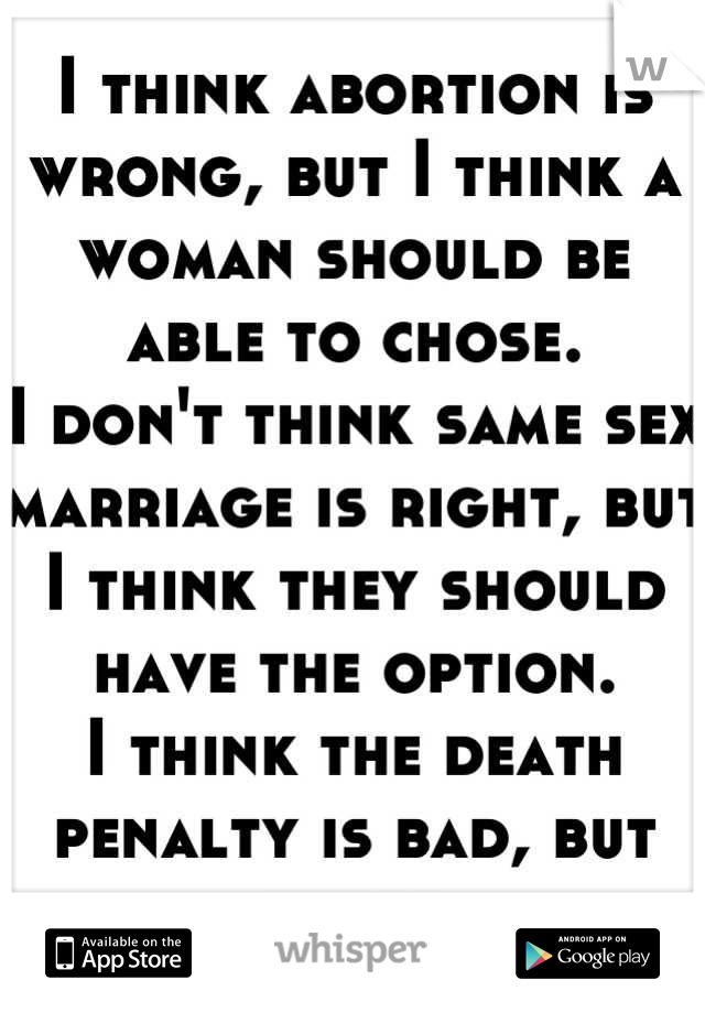 I think abortion is wrong, but I think a woman should be able to chose. I don't think same sex marriage is right, but I think they should have the option. I think the death penalty is bad, but needed.