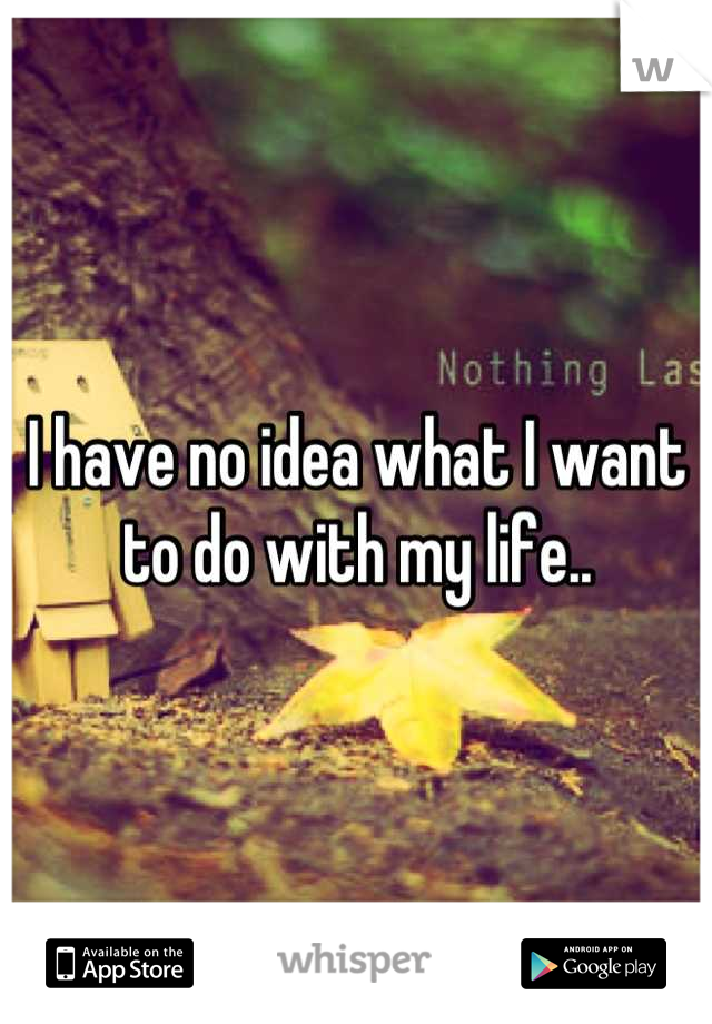 I have no idea what I want to do with my life..