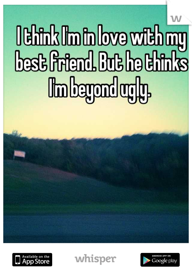 I think I'm in love with my best friend. But he thinks I'm beyond ugly.