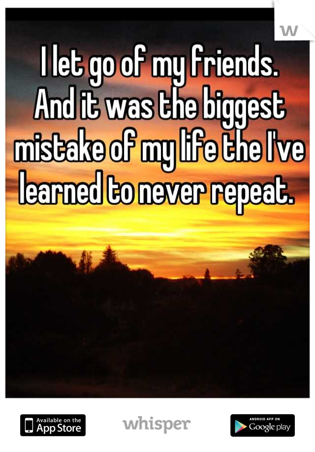 I let go of my friends. And it was the biggest mistake of my life the I've learned to never repeat.