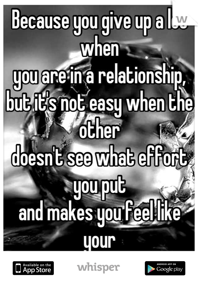 Because you give up a lot when you are in a relationship, but it's not easy when the other  doesn't see what effort you put  and makes you feel like your  nothing.