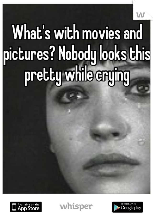 What's with movies and pictures? Nobody looks this pretty while crying