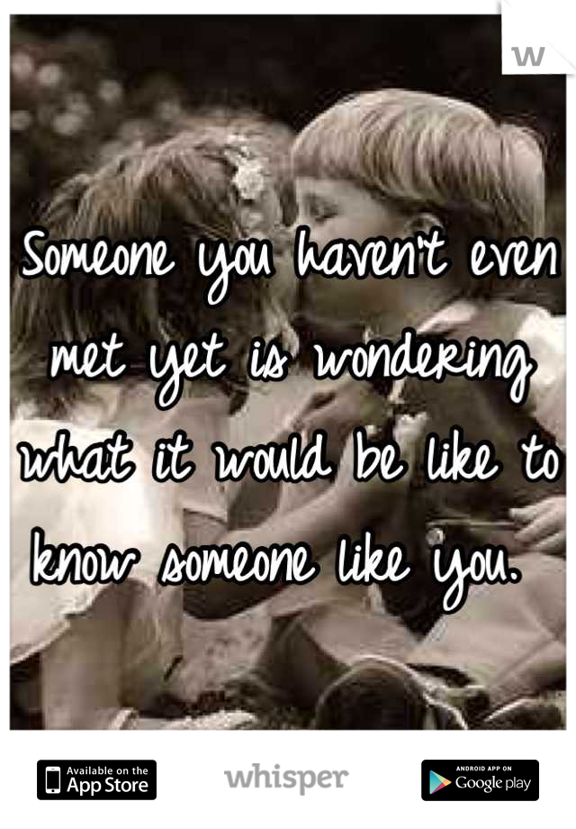 Someone you haven't even met yet is wondering what it would be like to know someone like you.