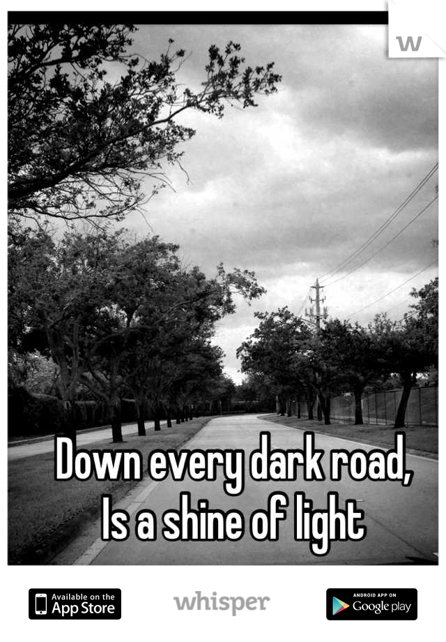 Down every dark road, Is a shine of light