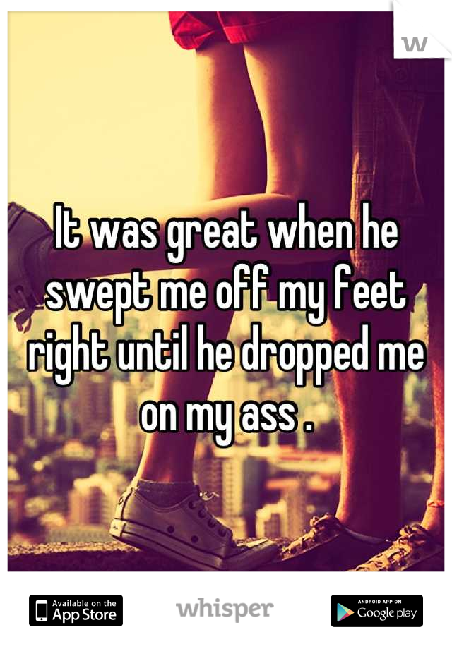 It was great when he swept me off my feet right until he dropped me on my ass .