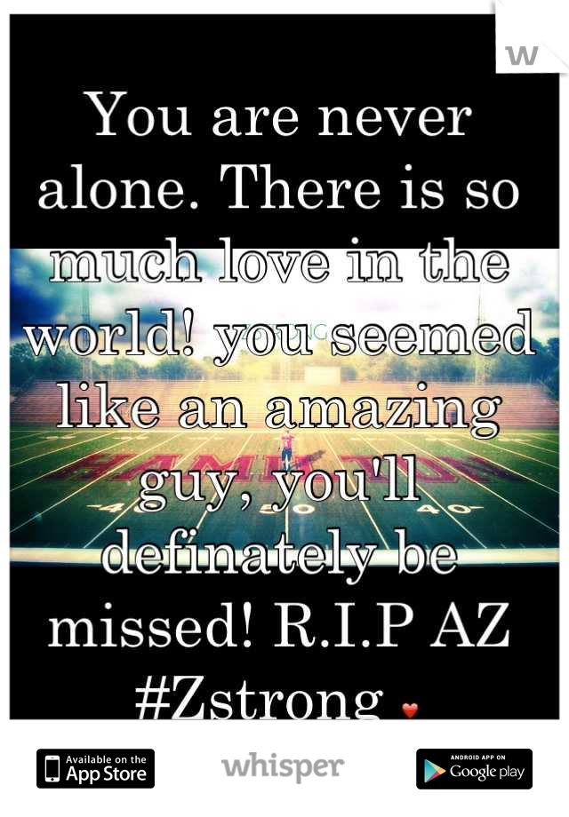 You are never alone. There is so much love in the world! you seemed like an amazing guy, you'll definately be missed! R.I.P AZ #Zstrong ❤