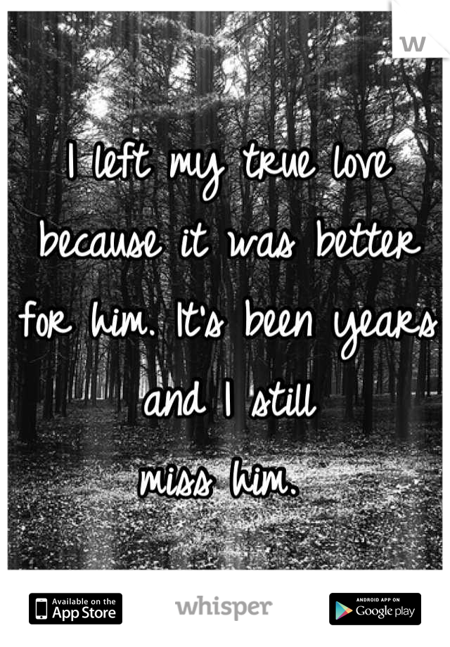 I left my true love because it was better for him. It's been years and I still  miss him.