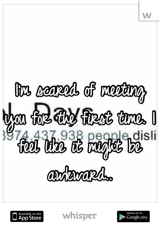 I'm scared of meeting you for the first time. I feel like it might be awkward..