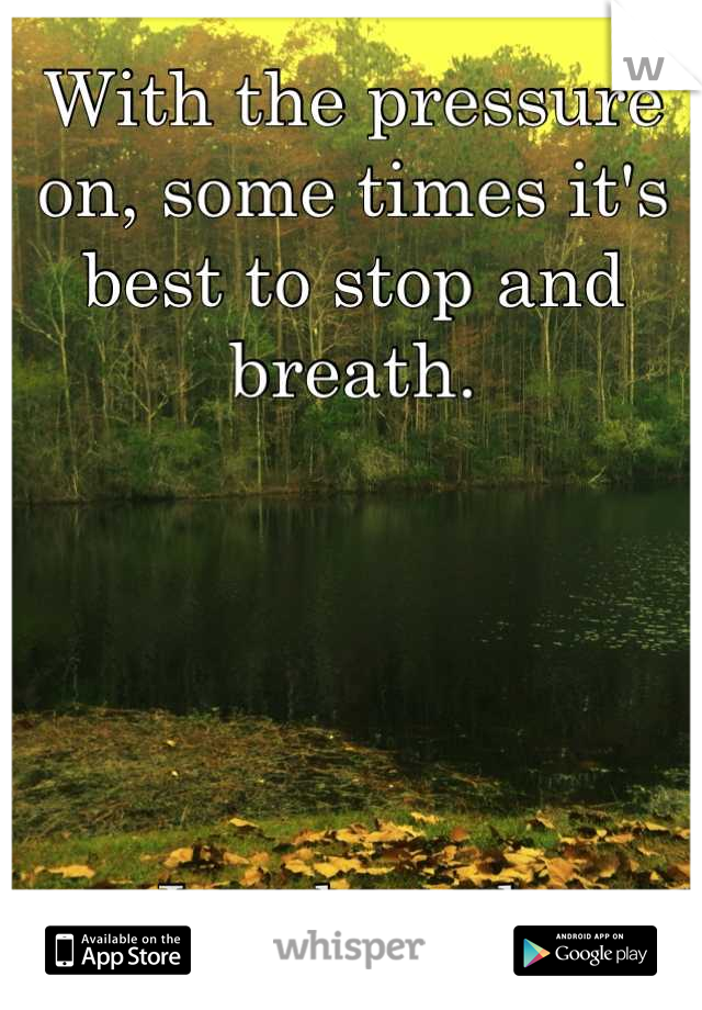 With the pressure on, some times it's best to stop and breath.      Just breath.
