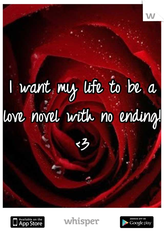 I want my life to be a love novel with no ending! <3