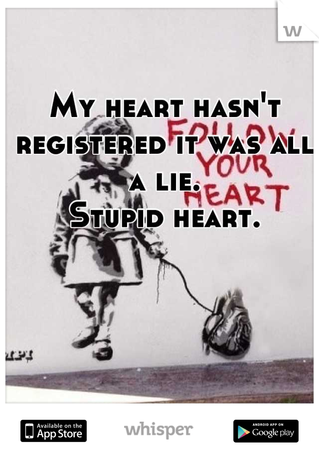 My heart hasn't registered it was all a lie.  Stupid heart.