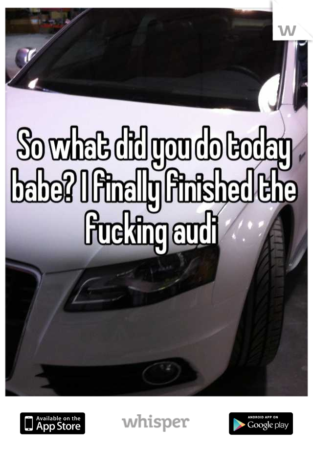 So what did you do today babe? I finally finished the fucking audi
