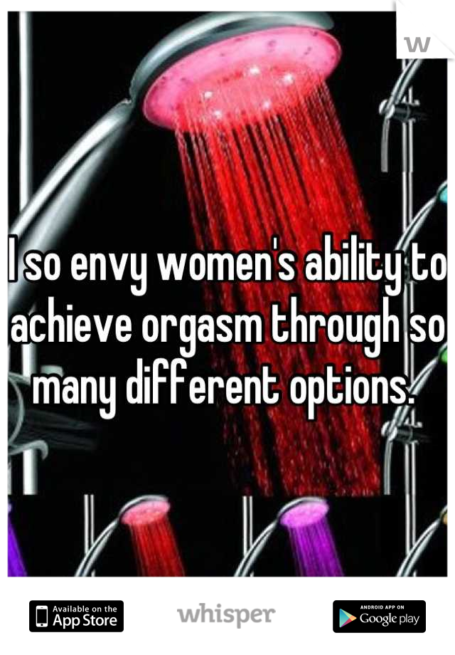 I so envy women's ability to achieve orgasm through so many different options.