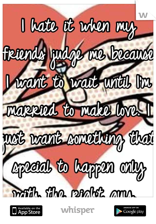I hate it when my friends judge me because I want to wait until I'm married to make love. I just want something that special to happen only with the right guy.