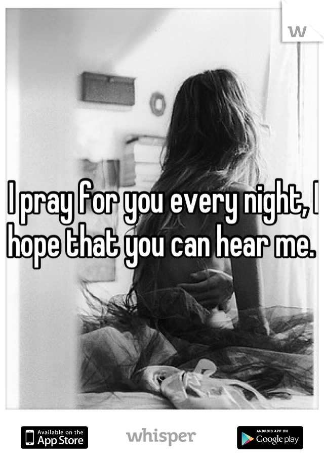 I pray for you every night, I hope that you can hear me.