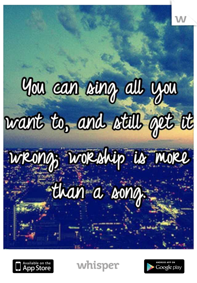 You can sing all you want to, and still get it wrong; worship is more than a song.