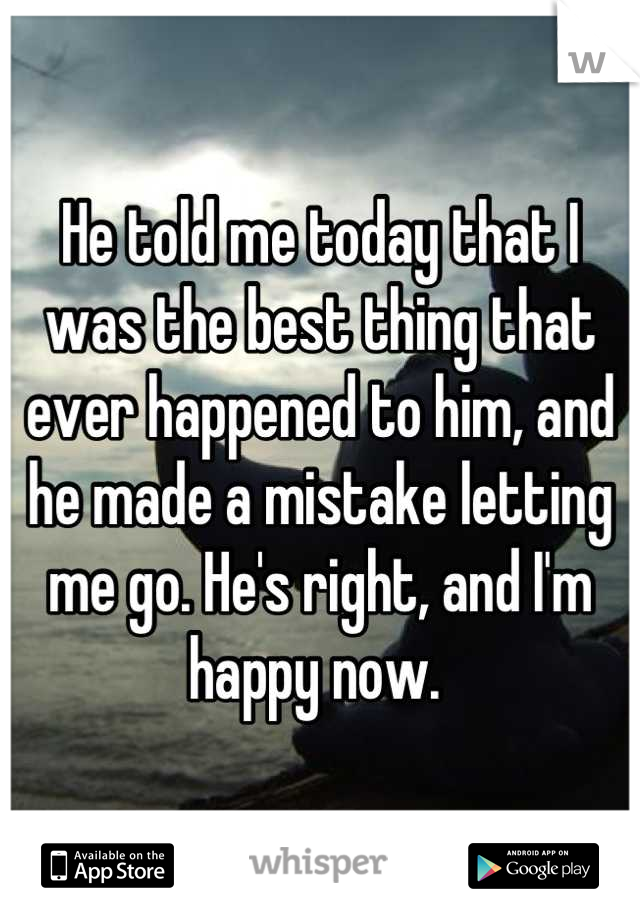 He told me today that I was the best thing that ever happened to him, and he made a mistake letting me go. He's right, and I'm happy now.