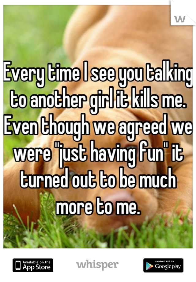 """Every time I see you talking to another girl it kills me. Even though we agreed we were """"just having fun"""" it turned out to be much more to me."""