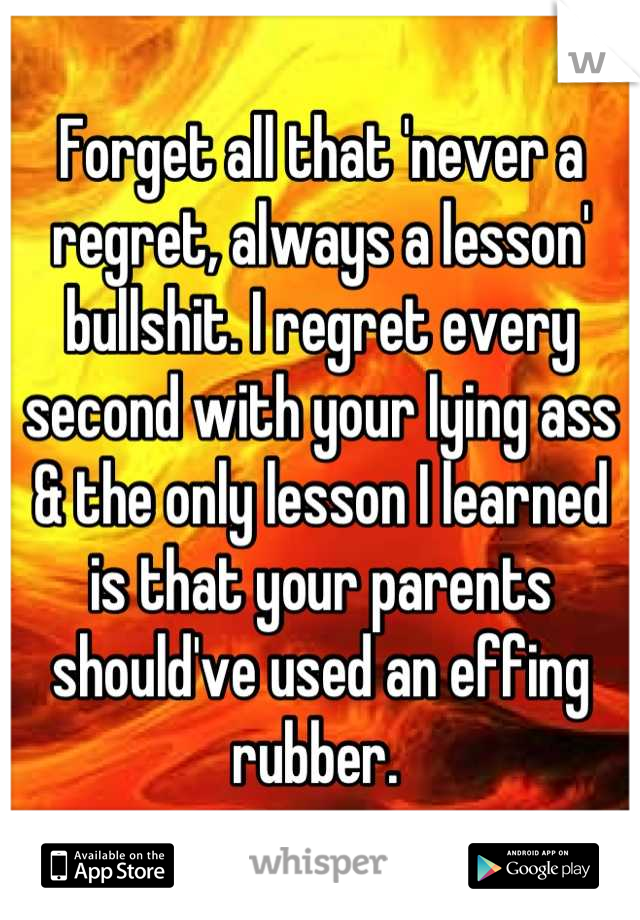 Forget all that 'never a regret, always a lesson' bullshit. I regret every second with your lying ass & the only lesson I learned is that your parents should've used an effing rubber.