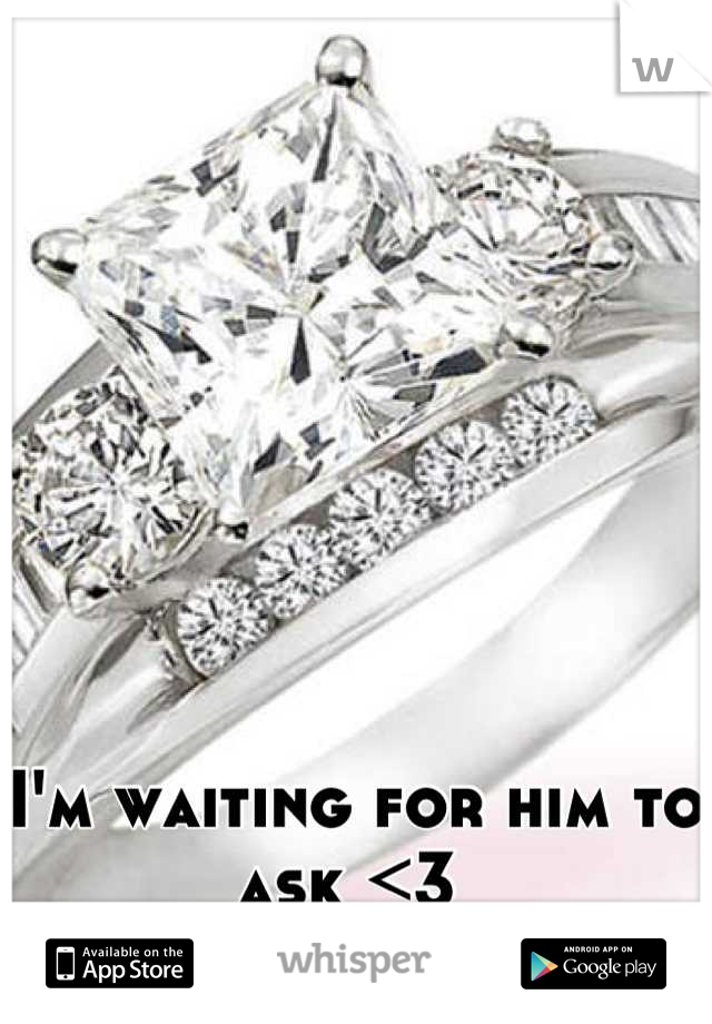 I'm waiting for him to ask <3