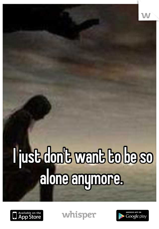 I just don't want to be so alone anymore.