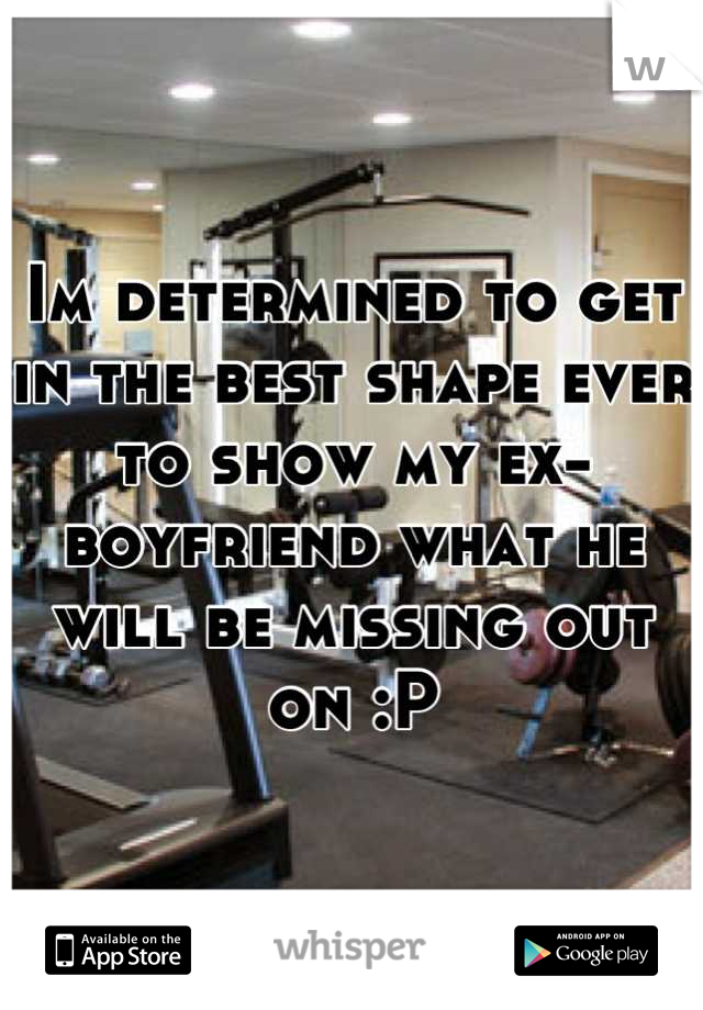 Im determined to get in the best shape ever to show my ex-boyfriend what he will be missing out on :P