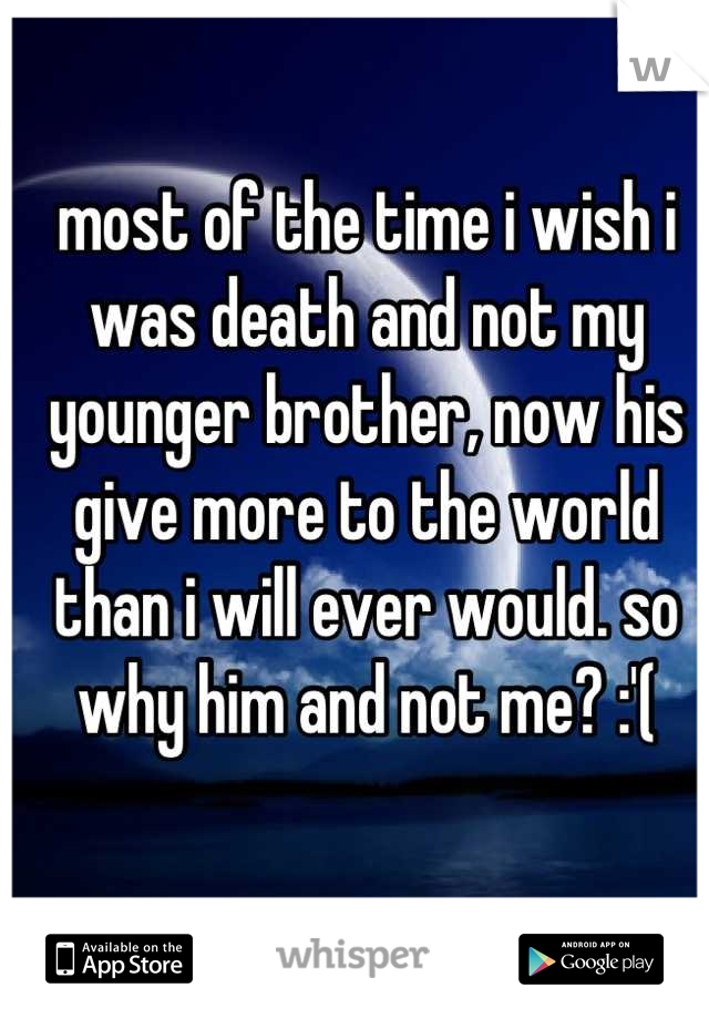 most of the time i wish i was death and not my younger brother, now his give more to the world than i will ever would. so why him and not me? :'(