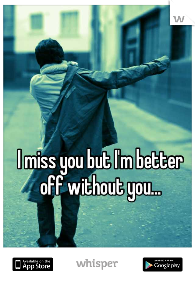 I miss you but I'm better off without you...