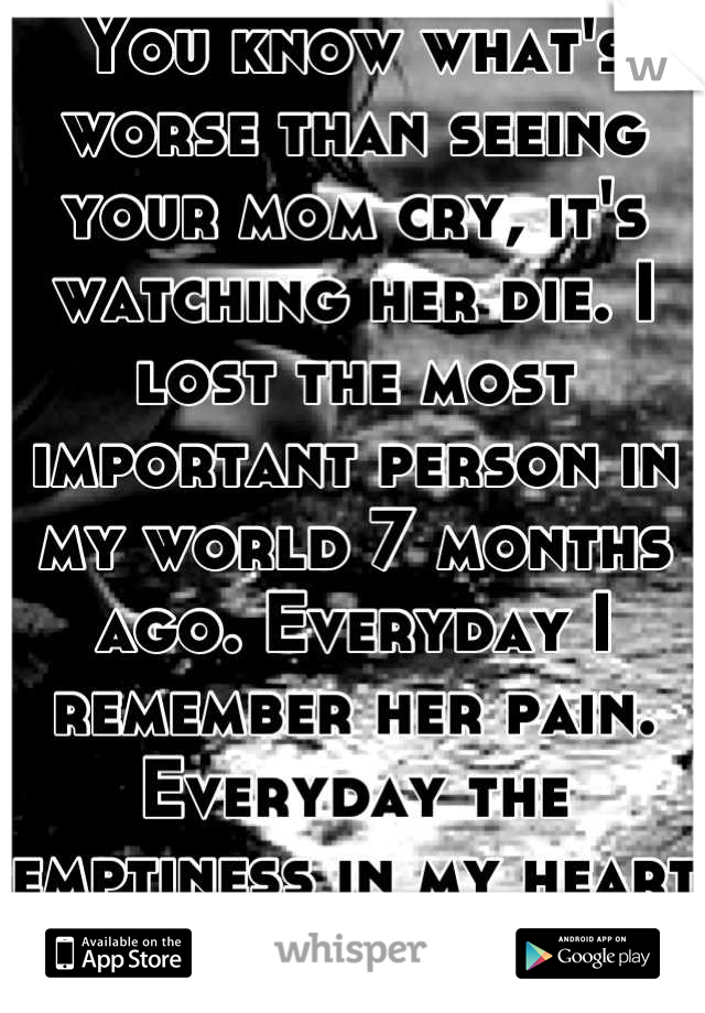 You know what's worse than seeing your mom cry, it's watching her die. I lost the most important person in my world 7 months ago. Everyday I remember her pain. Everyday the emptiness in my heart grows.