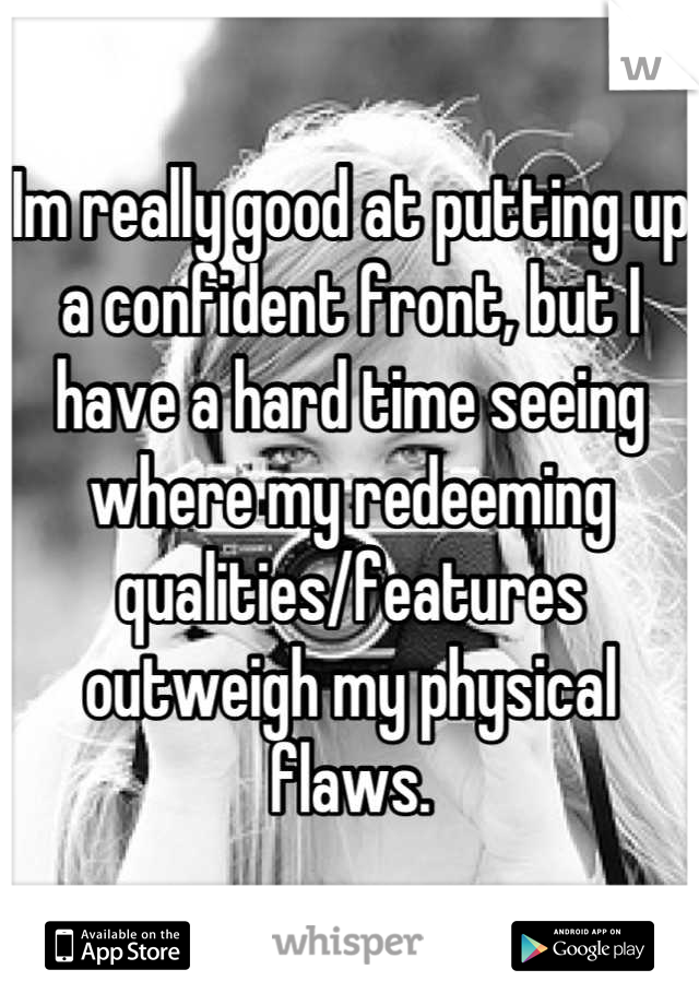 Im really good at putting up a confident front, but I have a hard time seeing where my redeeming qualities/features outweigh my physical flaws.