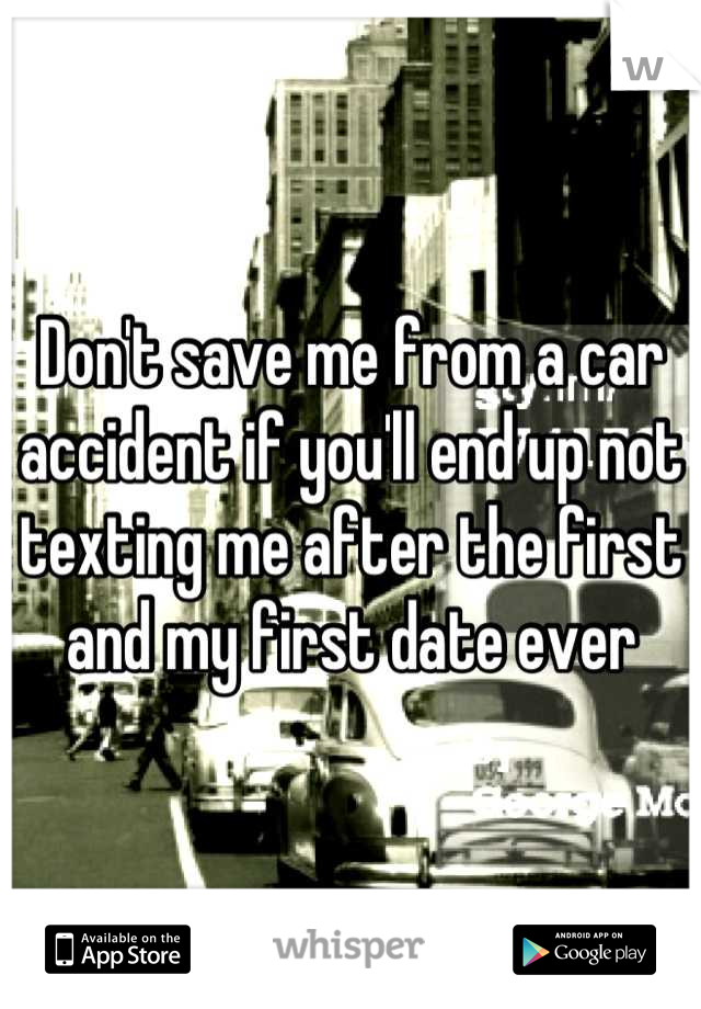 Don't save me from a car accident if you'll end up not texting me after the first and my first date ever