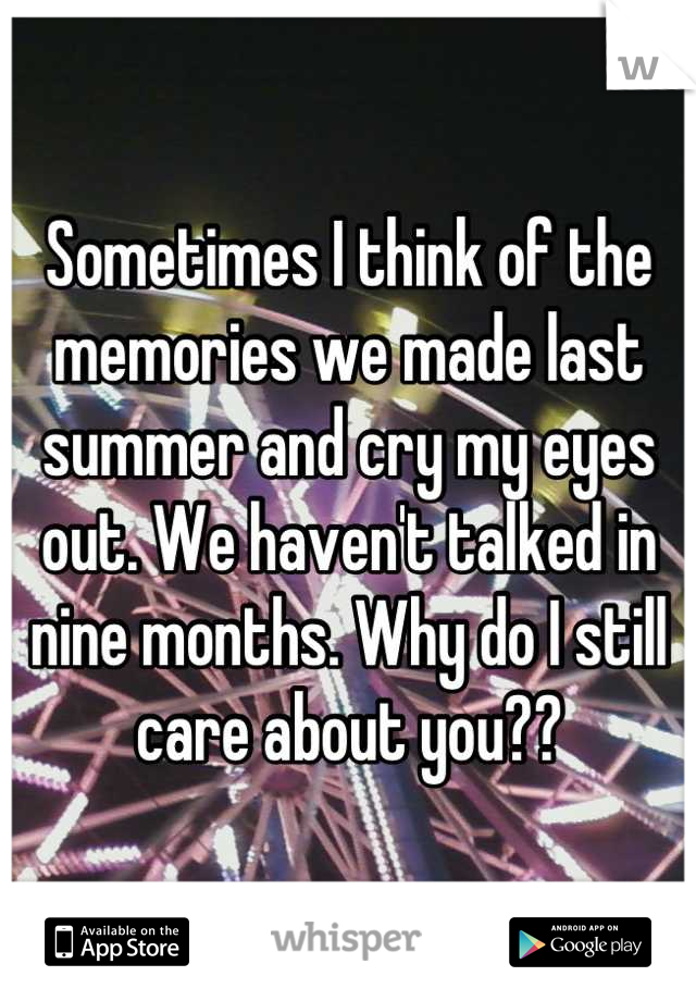 Sometimes I think of the memories we made last summer and cry my eyes out. We haven't talked in nine months. Why do I still care about you??