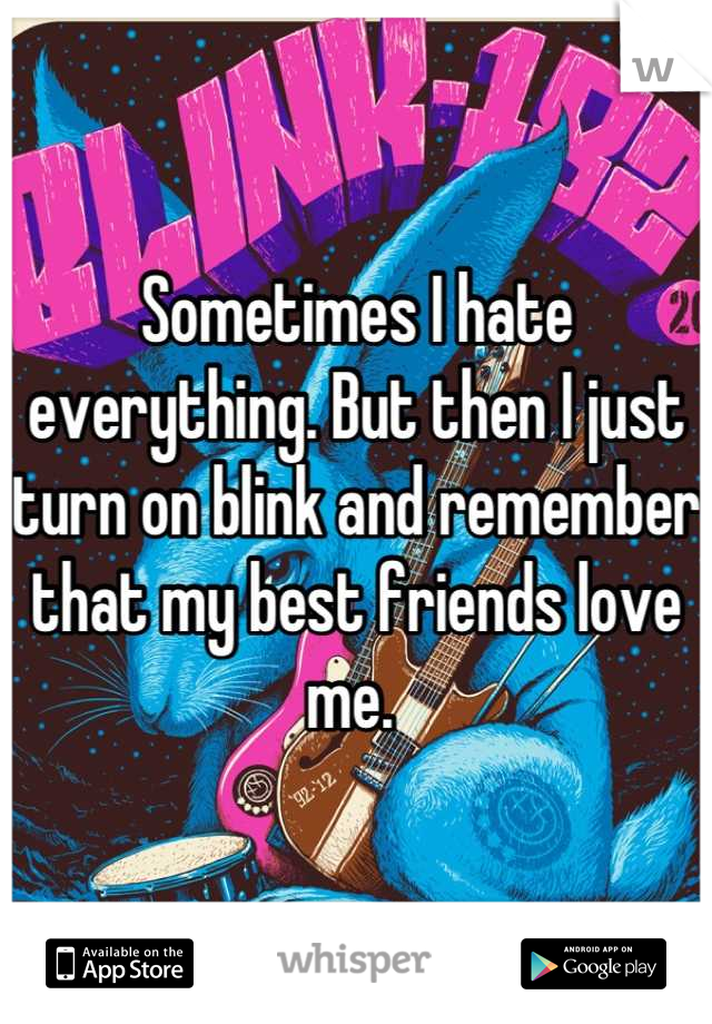 Sometimes I hate everything. But then I just turn on blink and remember that my best friends love me.