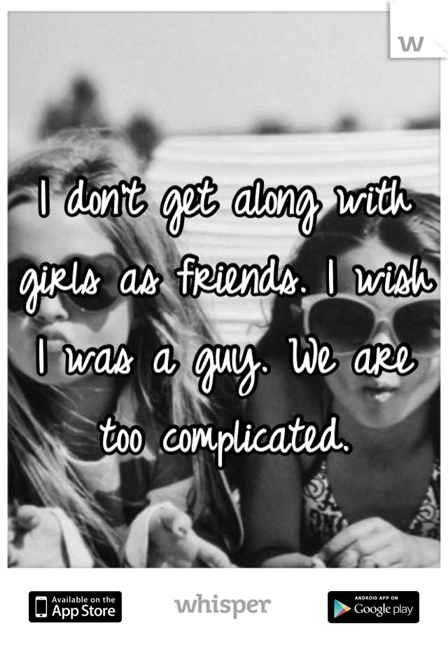 I don't get along with girls as friends. I wish I was a guy. We are too complicated.