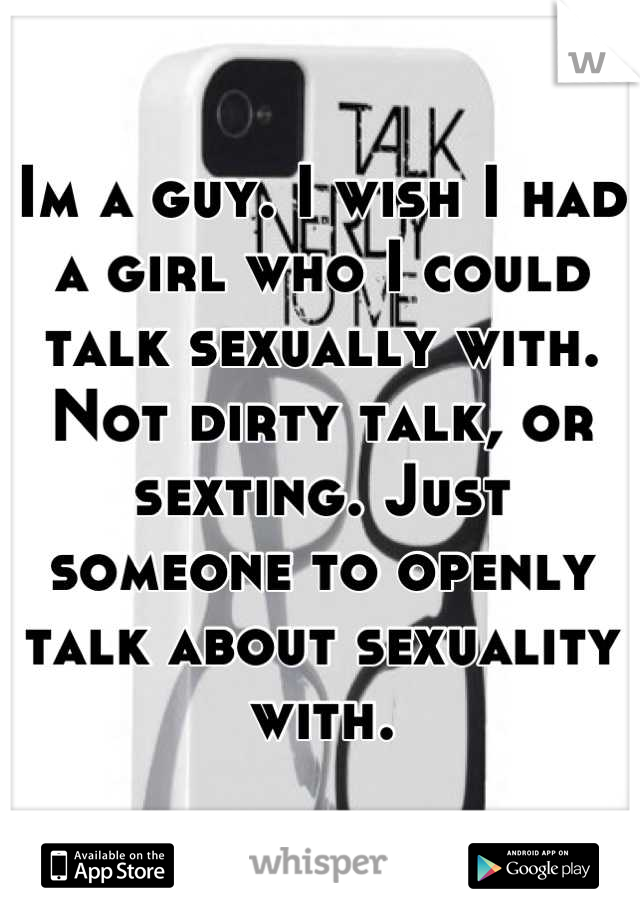 Im a guy. I wish I had a girl who I could talk sexually with. Not dirty talk, or sexting. Just someone to openly talk about sexuality with.