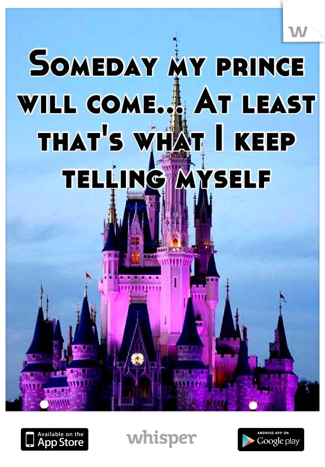 Someday my prince will come... At least that's what I keep telling myself
