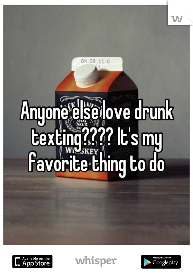 Anyone else love drunk texting???? It's my favorite thing to do
