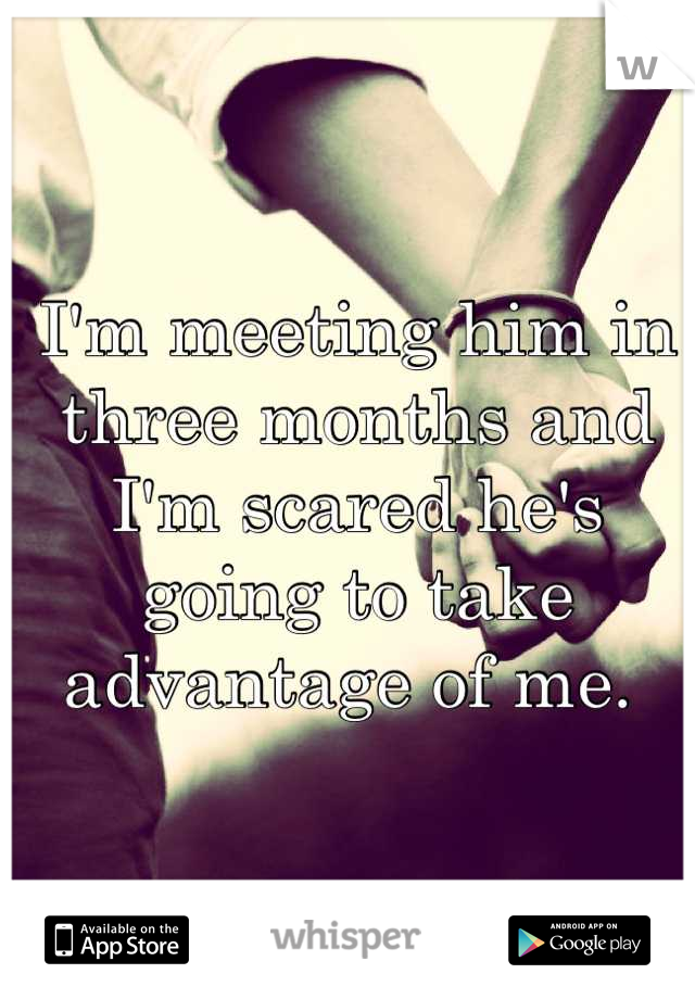 I'm meeting him in three months and I'm scared he's going to take advantage of me.
