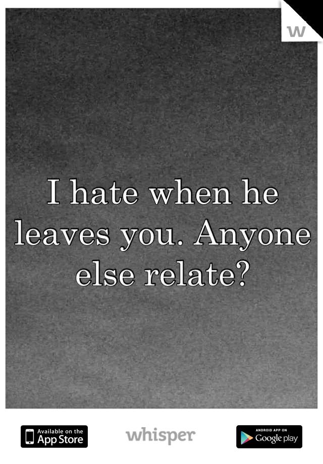 I hate when he leaves you. Anyone else relate?