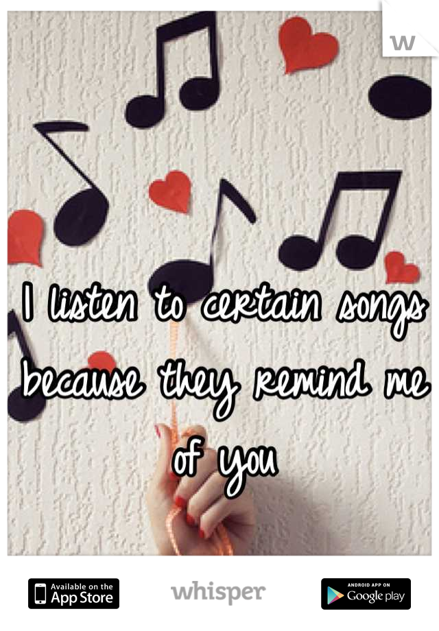 I listen to certain songs because they remind me of you