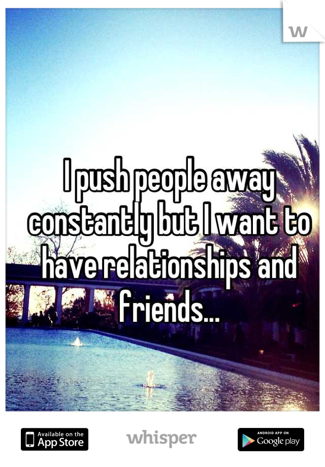 I push people away constantly but I want to have relationships and friends...