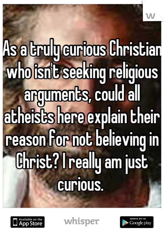 As a truly curious Christian who isn't seeking religious arguments, could all atheists here explain their reason for not believing in Christ? I really am just curious.