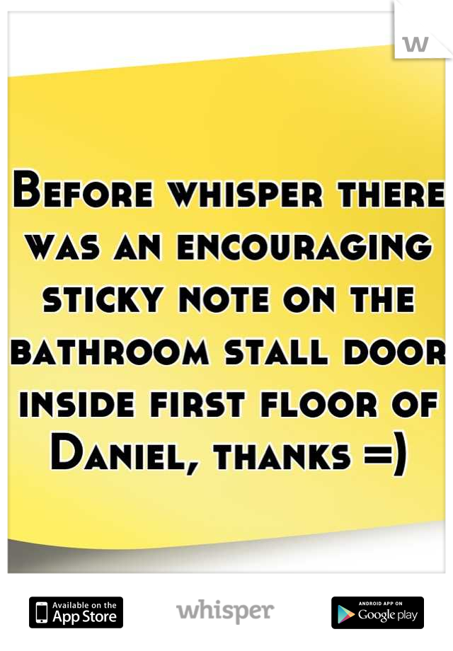Before whisper there was an encouraging sticky note on the bathroom stall door inside first floor of Daniel, thanks =)