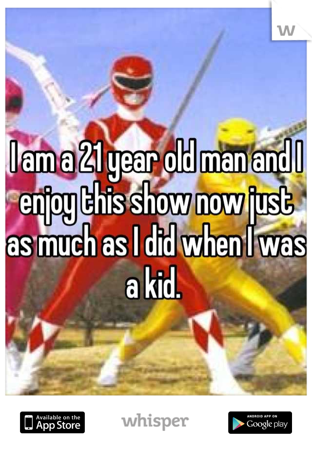 I am a 21 year old man and I enjoy this show now just as much as I did when I was a kid.