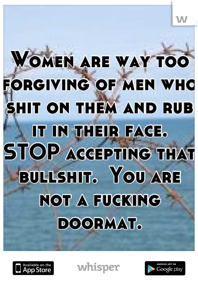Women are way too forgiving of men who shit on them and rub it in their face.  STOP accepting that bullshit.  You are not a fucking doormat.