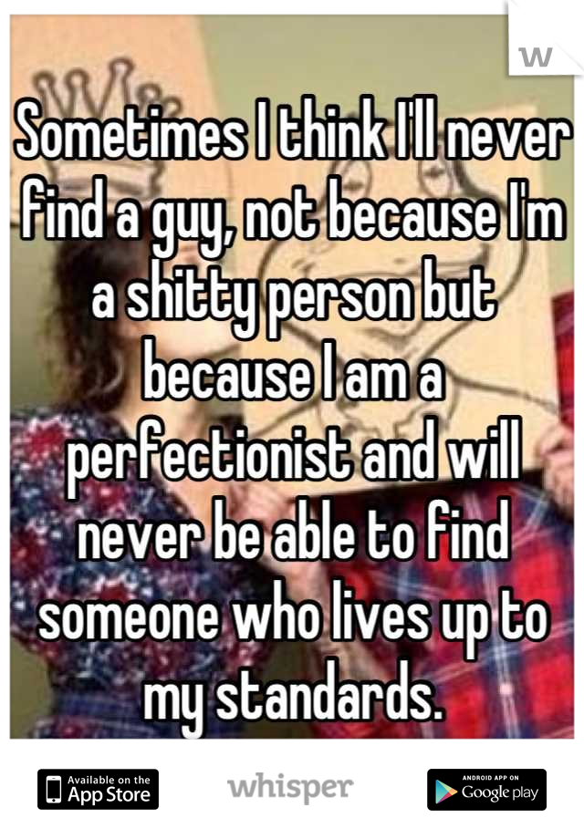 Sometimes I think I'll never find a guy, not because I'm a shitty person but because I am a perfectionist and will never be able to find someone who lives up to my standards.