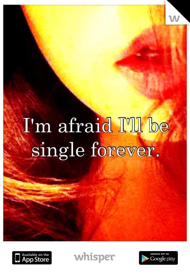 I'm afraid I'll be single forever.