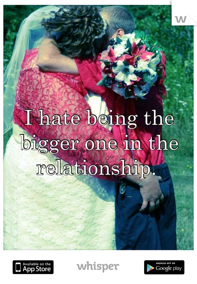 I hate being the bigger one in the relationship.
