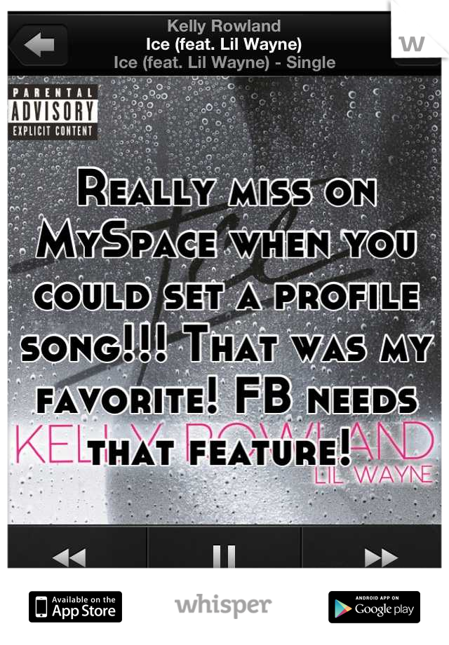 Really miss on MySpace when you could set a profile song!!! That was my favorite! FB needs that feature!
