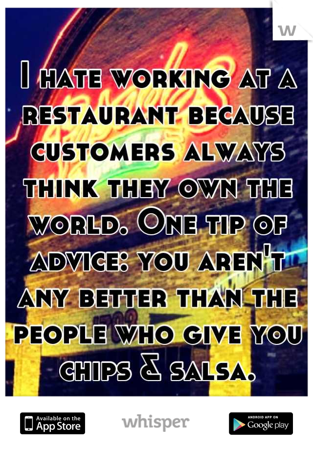 I hate working at a restaurant because customers always think they own the world. One tip of advice: you aren't any better than the people who give you chips & salsa.